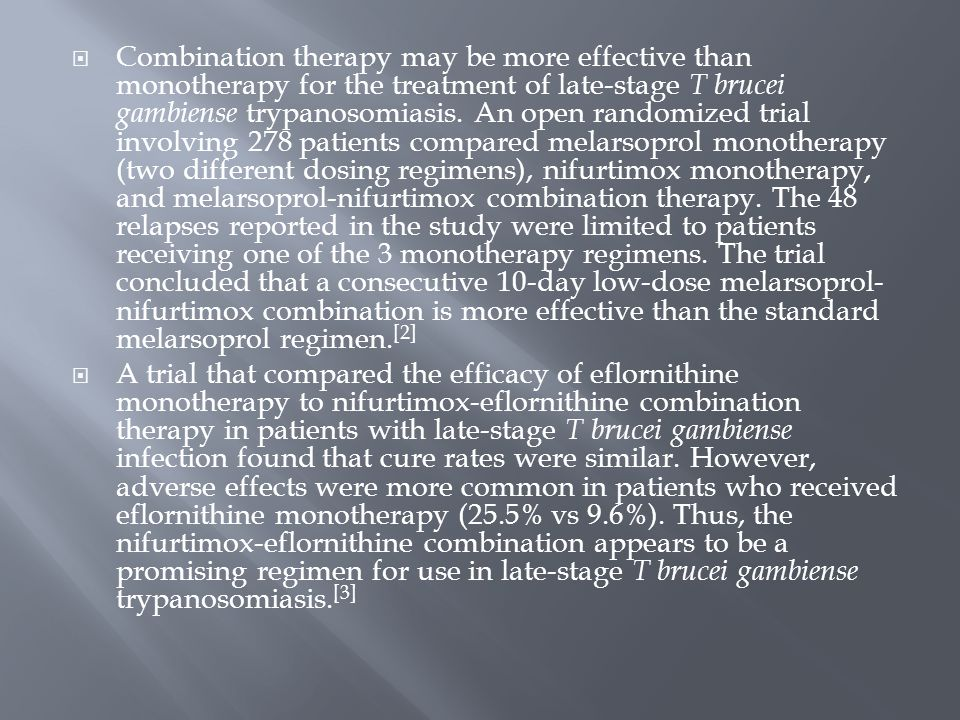 Combination therapy may be more effective than monotherapy for the treatment of late-stage T brucei gambiense trypanosomiasis. An open randomized trial involving 278 patients compared melarsoprol monotherapy (two different dosing regimens), nifurtimox monotherapy, and melarsoprol-nifurtimox combination therapy. The 48 relapses reported in the study were limited to patients receiving one of the 3 monotherapy regimens. The trial concluded that a consecutive 10-day low-dose melarsoprol-nifurtimox combination is more effective than the standard melarsoprol regimen.[2]